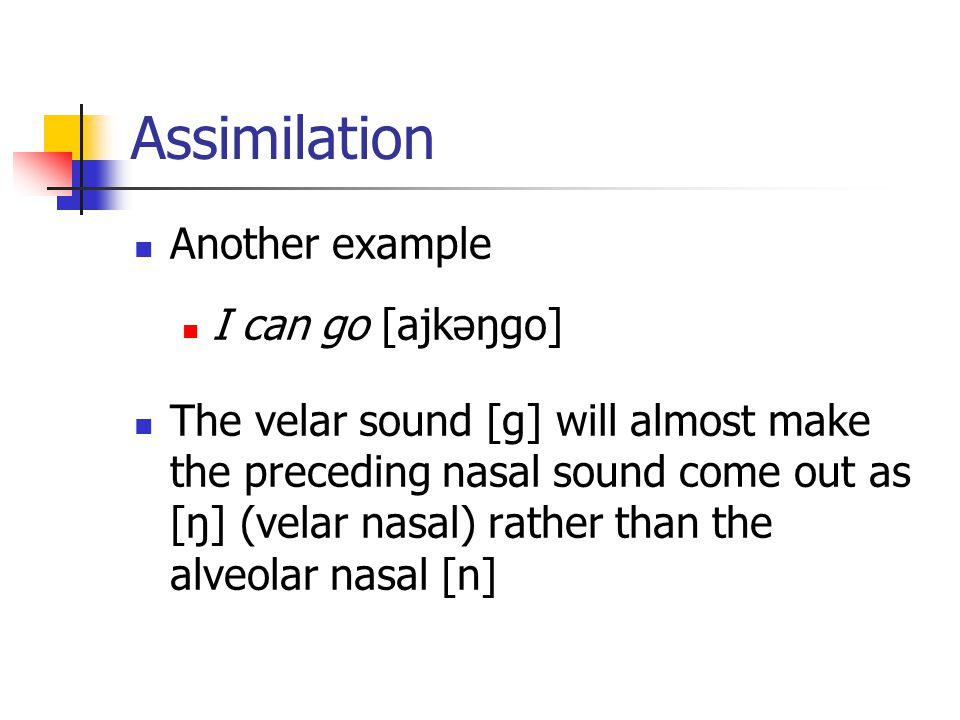 Assimilation Another example I can go [ajkəŋgo]